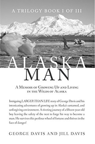 Alaska Man: A Memoir of Growing Up and Living in the Wilds of Alaska