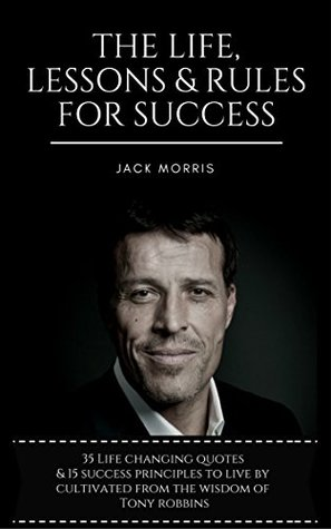 Tony Robbins: The Life, Lessons & Rules For Success (35 Life Changing Quotes Deconstructed & Explained, 15 Success Principles To Live By & Tony's 10 Minute ... Priming To Ensure A Successful Day!)