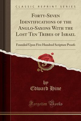 Forty-Seven Identifications of the Anglo-Saxons with the Lost Ten Tribes of Israel: Founded Upon Five Hundred Scripture Proofs (Classic Reprint)