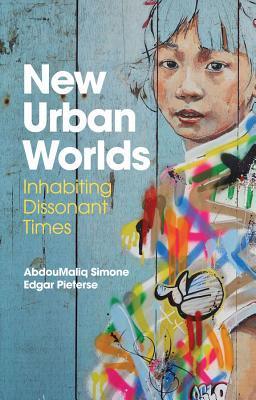 New Urban Worlds: Inhabiting Dissonant Times por AbdouMaliq Simone, Edgar Pieterse