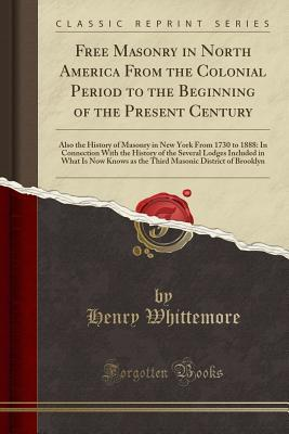 Free Masonry in North America from the Colonial Period to the Beginning of the Present Century: Also the History of Masonry in New York from 1730 to 1888: In Connection with the History of the Several Lodges Included in What Is Now Knows as the Third Maso