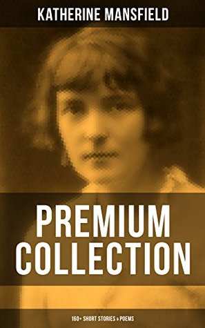 KATHERINE MANSFIELD - Premium Collection: 160+ Short Stories & Poems: The Complete Short Stories and Poetry of Katherine Mansfield: Bliss, The Garden Party, ... Poems at the Villa Pauline, Child Verses...