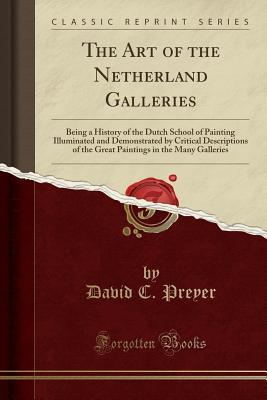 The Art of the Netherland Galleries: Being a History of the Dutch School of Painting Illuminated and Demonstrated by Critical Descriptions of the Great Paintings in the Many Galleries