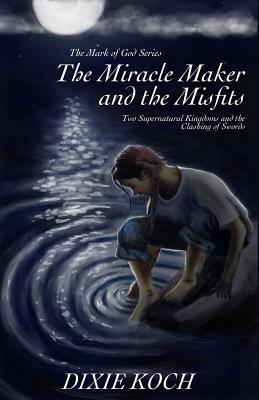 The Miracle Maker and the Misfits by Dixie Koch