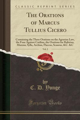 The Orations of Marcus Tullius Cicero, Vol. 2: Containing the Three Orations on the Agrarian Law, the Four Against Catiline, the Orations for Rabirius, Murena, Sylla, Archias, Flaccus, Scaurus, &C. &C