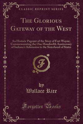 The Glorious Gateway of the West: An Historic Pageant of the Story of Fort Wayne, Commemorating the One Hundredth Anniversary of Indiana's Admission to the Sisterhood of States