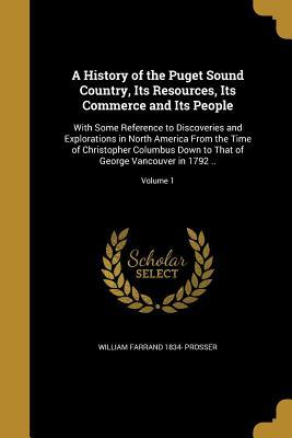 A History of the Puget Sound Country, Its Resources, Its Commerce and Its People: With Some Reference to Discoveries and Explorations in North America from the Time of Christopher Columbus Down to That of George Vancouver in 1792 ..; Volume 1