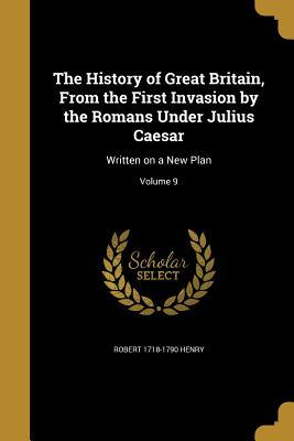 The History of Great Britain, from the First Invasion by the Romans Under Julius Caesar: Written on a New Plan; Volume 9