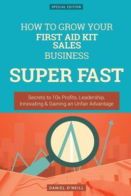 How to Grow Your First Aid Kit Sales Business Super Fast: Secrets to 10x Profits, Leadership, Innovation & Gaining an Unfair Advantage