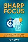 Sharp Focus: 10 Ways how to improve your Focus, Maximise Productivity and Self- Discipline.