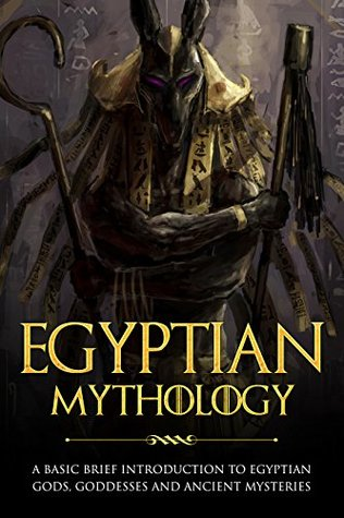 Egyptian Mythology: A Basic Brief Introduction to Egyptian Gods, Goddesses and Ancient Mysteries