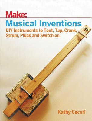 Musical Inventions: DIY Instruments to Toot, Tap, ...