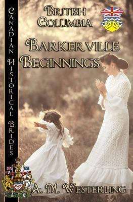 Barkerville Beginnings by A M Westerling