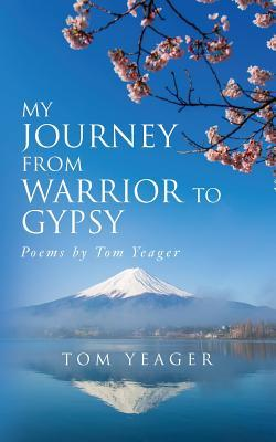 My Journey from Warrior to Gypsy: Poems by Tom Yeager