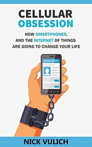 Cellular Obsession: How Smartphones, and the Internet of Things Are Going to Change Your Life