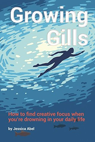 Growing Gills: How to Find Creative Focus When You're Drowning in Your Daily Life