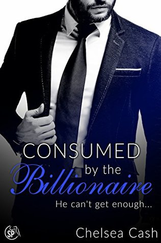 Consumed by the Billionaire He can't get enough... (Seduced in Sin City Book 3) by Chelsea Cash