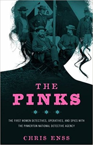 The Pinks: The First Women Detectives, Operatives, and Spies with the Pinkerton National Detective Agency, First Edition