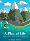 A Playful Life: Think, Move, & Eat Your Way to More Fun