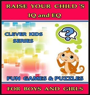Raise Your Child's IQ & EQ : Fun Brain Games & Cool Puzzles. - Children's books for Boys & Girls 3 - 8 Years Old. (ILLUSTRATED): Raise Your Child's IQ and EQ (Clever Kids Series Book 5)