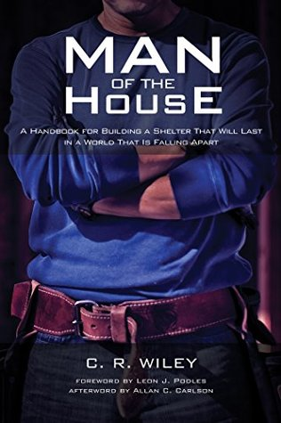 Man of the House: A Handbook for Building a Shelter That Will Last in a World That Is Falling Apart