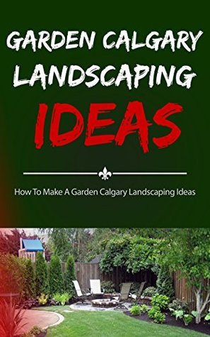 Garden Calgary Landscaping Ideas: How To Make A Garden Calgary Landscaping Ideas