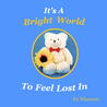 It's a Bright World to Feel Lost In by Mawson Bear