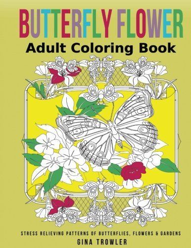 Adult Coloring Book: Butterfly Flower: Stress Relieving Patterns of Butterflies, Flowers and Gardens