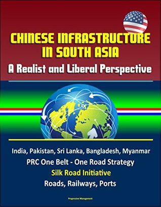 Chinese Infrastructure in South Asia: A Realist and Liberal Perspective, India, Pakistan, Sri Lanka, Bangladesh, Myanmar, PRC One Belt - One Road Strategy, ... Road Initiative, Roads, Railways, Ports