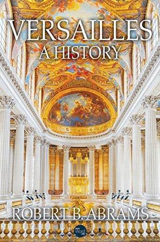 Versailles: A History by Robert B. Abrams