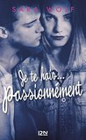Je te hais... passionnément by Sara Wolf