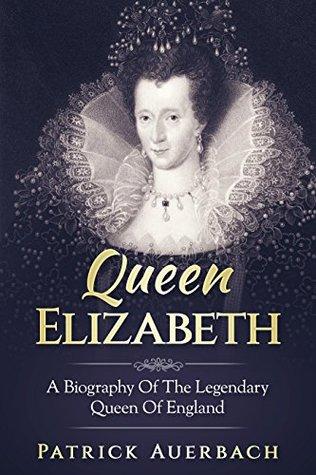 Queen Elizabeth: A Biography Of The Legendary Queen Of England
