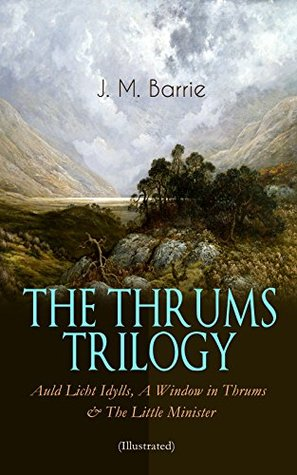 THE THRUMS TRILOGY - Auld Licht Idylls, A Window in Thrums & The Little Minister (Illustrated): Historical Novels - Exhilarating Tales from a Small Town in Scotland