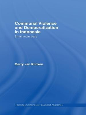 Communal Violence and Democratization in Indonesia: Small Town Wars