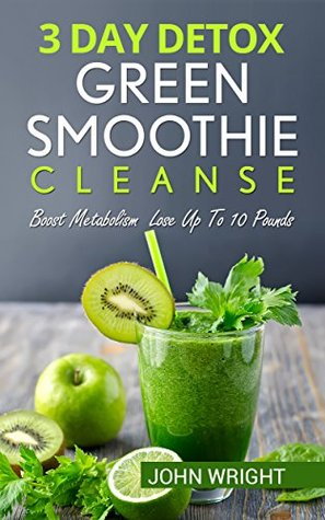 Green Smoothie Cleanse: 3 Day Detox Green Smoothie Cleanse - Boost Metabolism Lose Up To 10 Pounds (Detox, Smoothie Cleanse, 3 Day Detox, Weight loss Smoothies, ... Boost Metabolism, Green Smoothie Recipes)