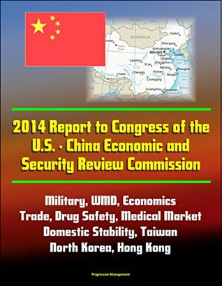 2014 Report to Congress of the U.S. - China Economic and Security Review Commission: Military, WMD, Economics, Trade, Drug Safety, Medical Market, Domestic Stability, Taiwan, North Korea, Hong Kong