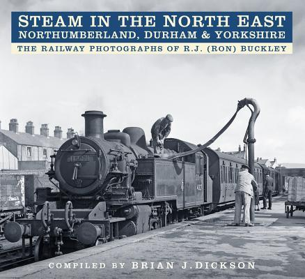 Steam in the North East - Northumberland, Durham  Yorkshire: The Railway Photographs of R.J. (Ron) Buckley
