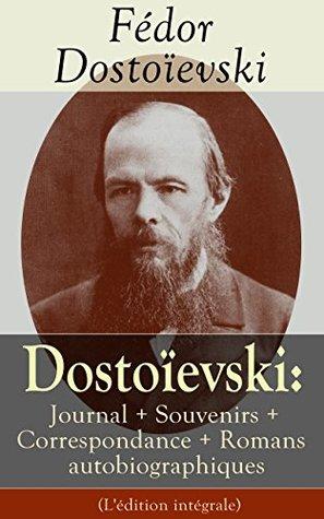Dostoïevski: Journal + Souvenirs + Correspondance + Romans autobiographiques (L'édition intégrale): Souvenirs de la maison des morts, Le Joueur, Journal ... Lettres, Articles