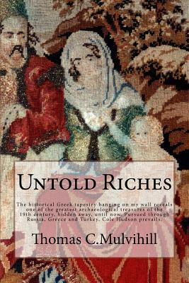 Untold Riches: The Historical Greek Tapestry Hanging on My Wall Reveals One of the Greatest Archaeological Treasures of the 19th Century, Hidden Away, Until Now. Pursued Through Russia, Greece and Turkey, Cole Hudson Prevails.