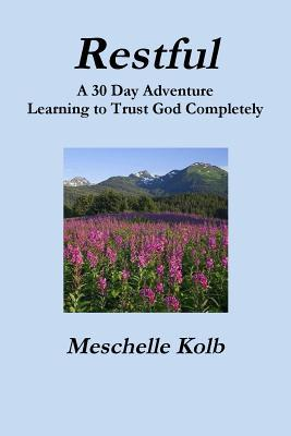 Restful: A 30 Day Adventure Learning to Trust God Completely