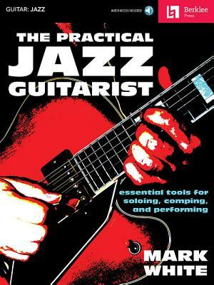 The Practical Jazz Guitarist: Essential Tools for Soloing, Comping, and Performing
