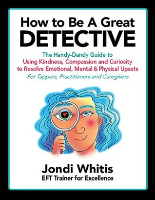 How to Be A Great Detective: The Handy-Dandy Guide to Using Kindness, Compassion and Curiosity to Resolve Emotional, Mental & Physical Upsets - For Tappers, ... Kind & Curious Detective Series Book 1)