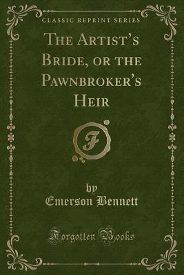 The Artist's Bride, or the Pawnbroker's Heir (Classic Reprint)