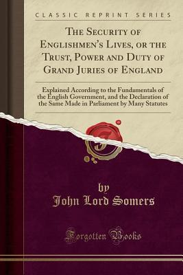 The Security of Englishmen's Lives, or the Trust, Power and Duty of Grand Juries of England: Explained According to the Fundamentals of the English Government, and the Declaration of the Same Made in Parliament by Many Statutes