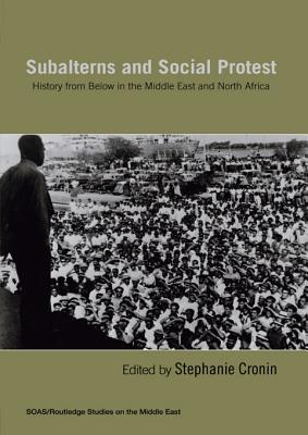 Subalterns and Social Protest: History from Below in the Middle East and North Africa