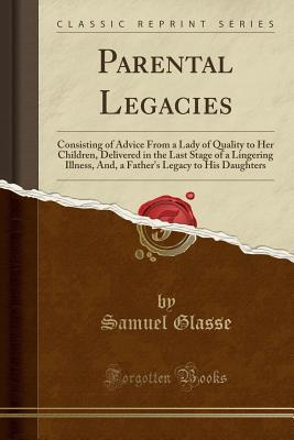 Parental Legacies: Consisting of Advice from a Lady of Quality to Her Children, Delivered in the Last Stage of a Lingering Illness, And, a Father's Legacy to His Daughters