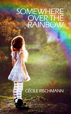 Somewhere Over The Rainbow A Bittersweet Memoir By Cécile Rischmann