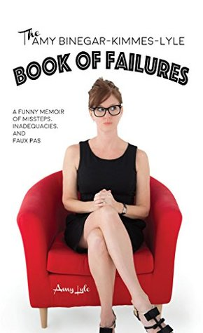 The Amy Binegar-Kimmes-Lyle Book of Failures: A funny memoir of missteps, inadequacies and faux pas