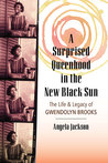 A Surprised Queenhood in the New Black Sun: The Life & Legacy of Gwendolyn Brooks