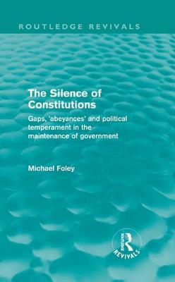 The Silence of Constitutions (Routledge Revivals): Gaps, 'Abeyances' and Political Temperament in the Maintenance of Government